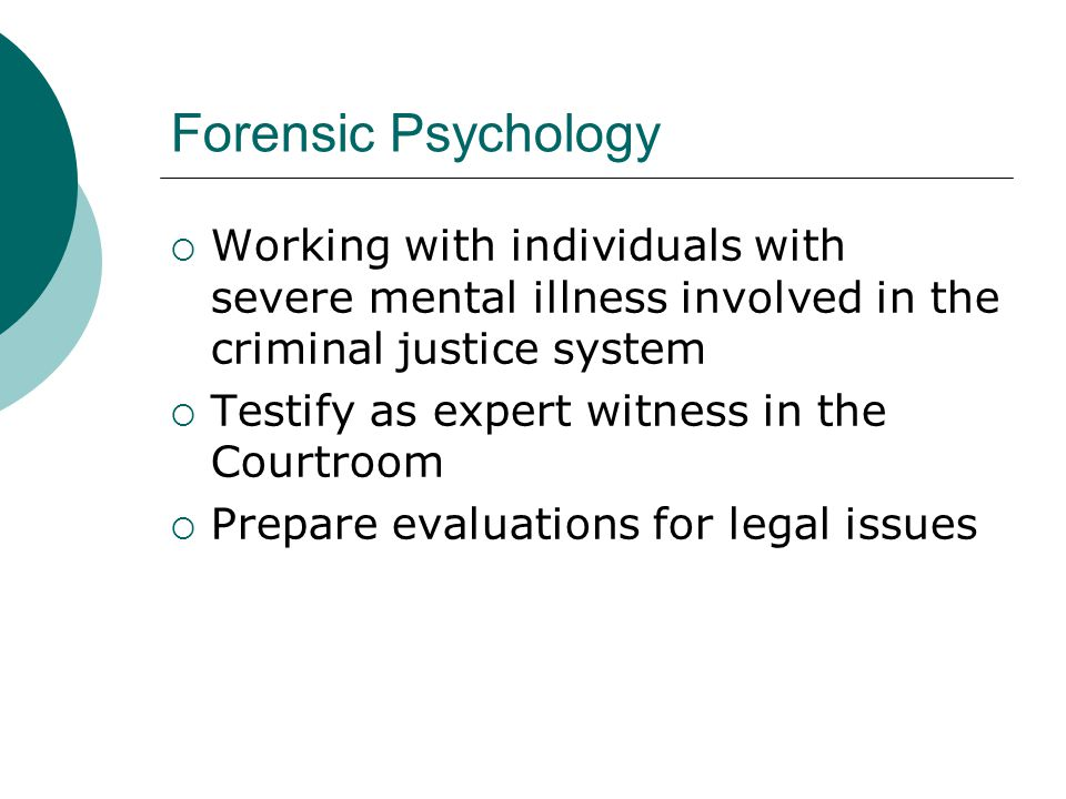 Forensic Psychology Working with individuals with severe mental illness involved in the criminal justice system.