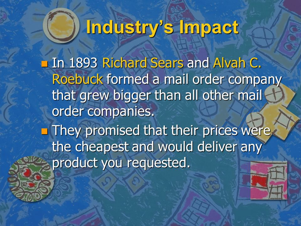 Industry's Impact In 1893 Richard Sears and Alvah C. Roebuck formed a mail order company that grew bigger than all other mail order companies.