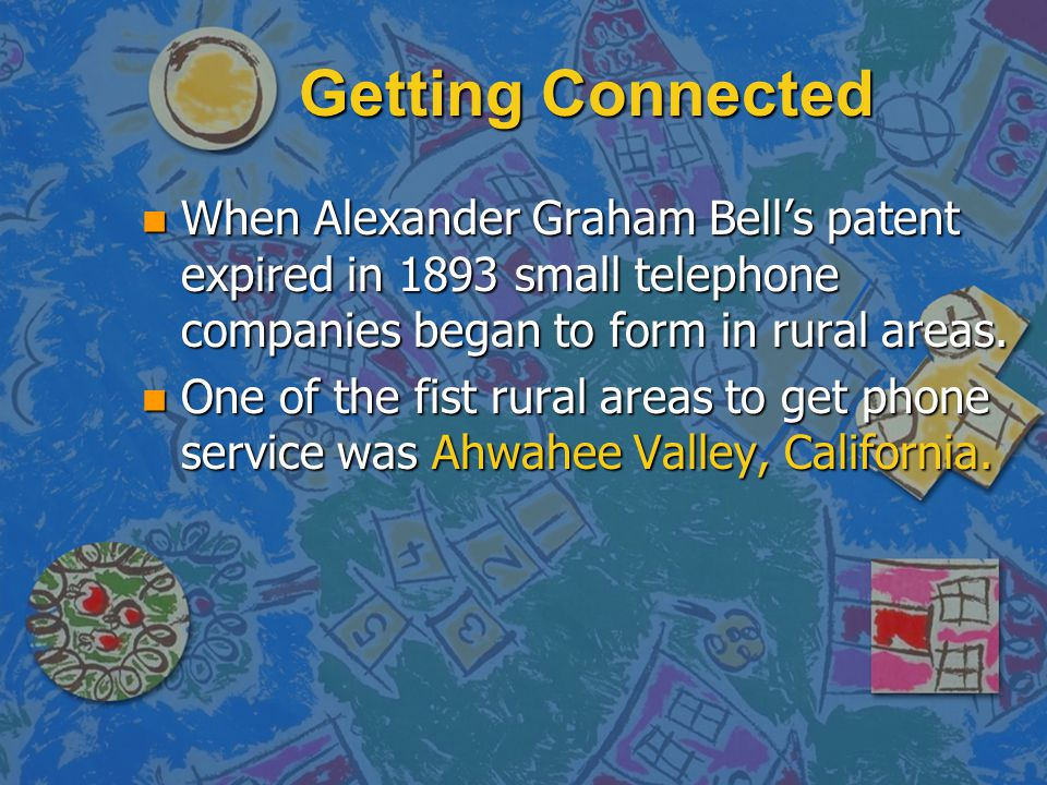 Getting Connected When Alexander Graham Bell's patent expired in 1893 small telephone companies began to form in rural areas.