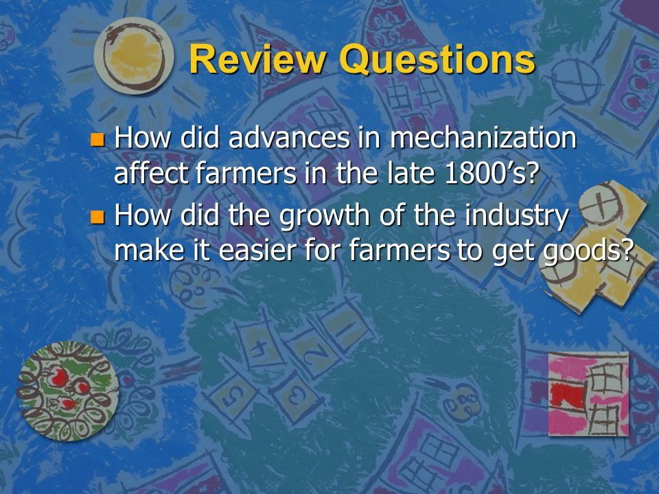 Review Questions How did advances in mechanization affect farmers in the late 1800's