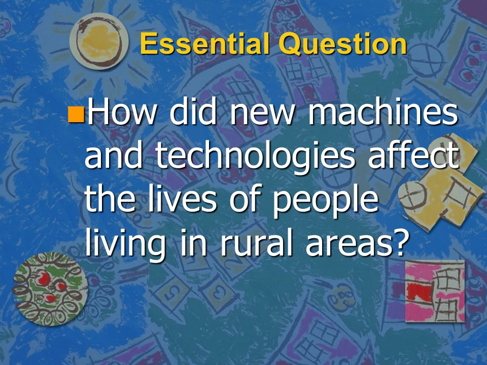 Essential Question How did new machines and technologies affect the lives of people living in rural areas