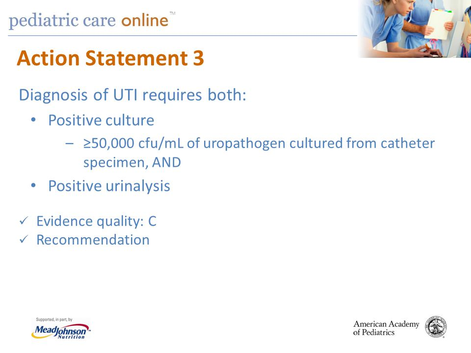 Action Statement 3 Diagnosis of UTI requires both: Positive culture