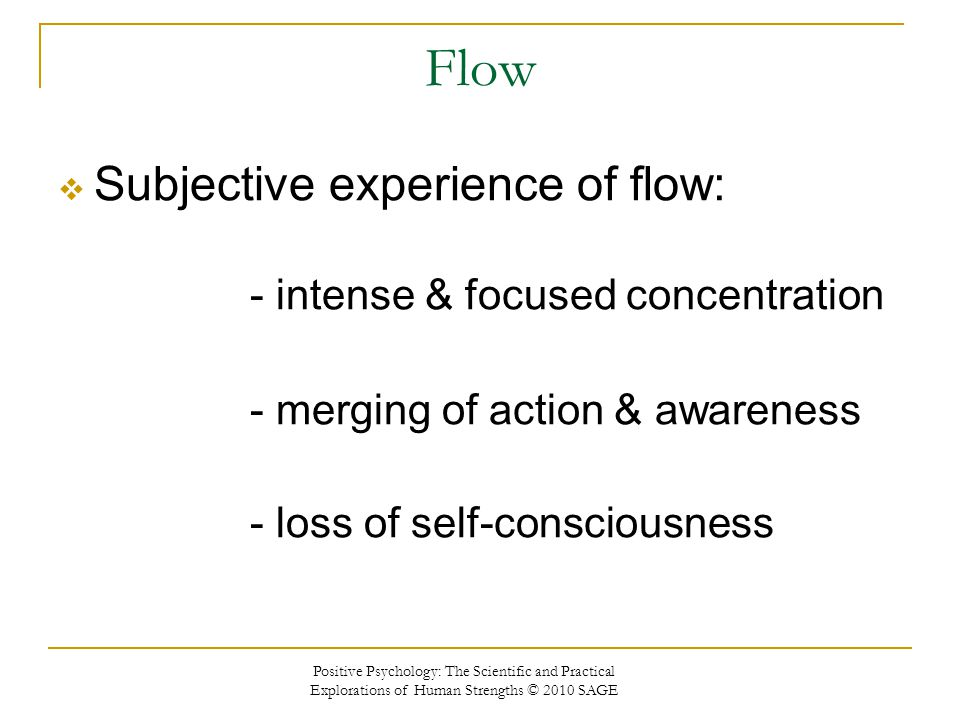 Flow Subjective experience of flow: - intense & focused concentration