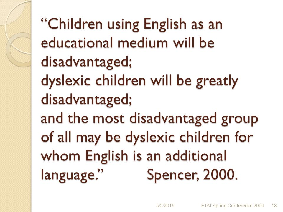 Children using English as an educational medium will be disadvantaged; dyslexic children will be greatly disadvantaged; and the most disadvantaged group of all may be dyslexic children for whom English is an additional language. Spencer, 2000.