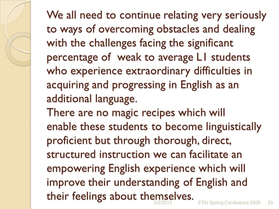 We all need to continue relating very seriously to ways of overcoming obstacles and dealing with the challenges facing the significant percentage of weak to average L1 students who experience extraordinary difficulties in acquiring and progressing in English as an additional language. There are no magic recipes which will enable these students to become linguistically proficient but through thorough, direct, structured instruction we can facilitate an empowering English experience which will improve their understanding of English and their feelings about themselves.