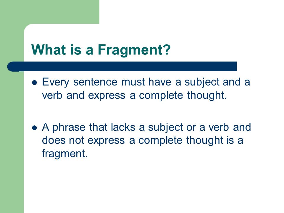 What is a Fragment Every sentence must have a subject and a verb and express a complete thought.