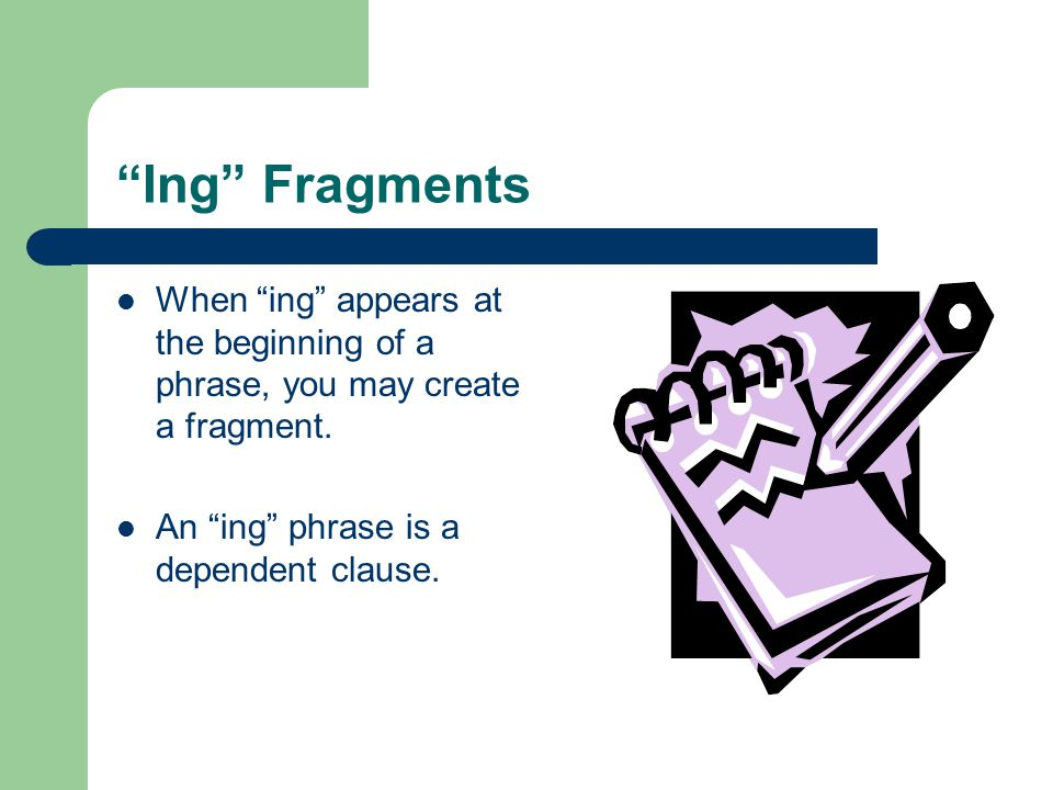 Ing Fragments When ing appears at the beginning of a phrase, you may create a fragment.