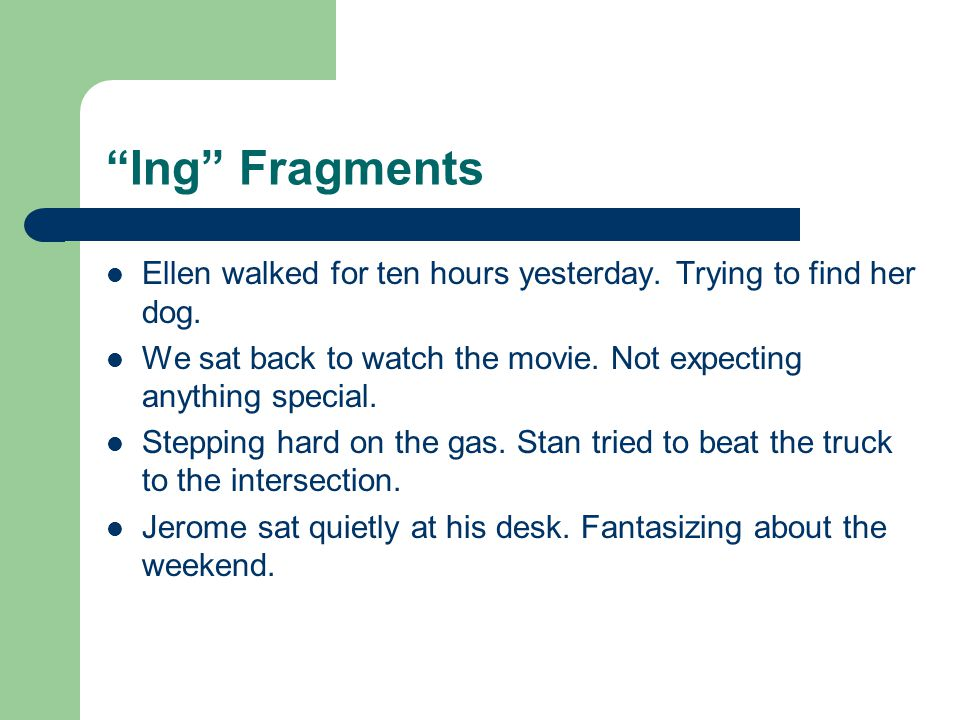 Ing Fragments Ellen walked for ten hours yesterday. Trying to find her dog. We sat back to watch the movie. Not expecting anything special.