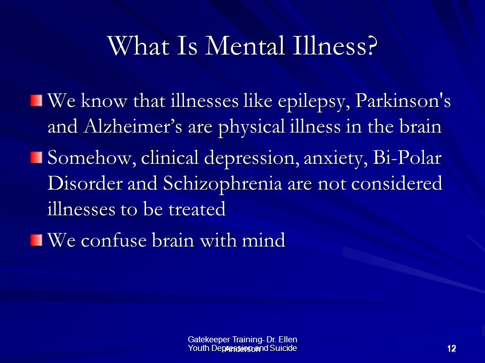 What Is Mental Illness We know that illnesses like epilepsy, Parkinson s and Alzheimer's are physical illness in the brain.