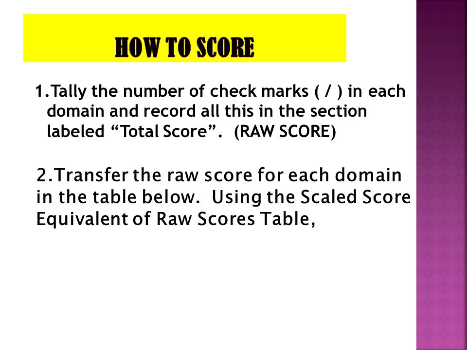 HOW TO SCORE 1.Tally the number of check marks ( / ) in each domain and record all this in the section labeled Total Score . (RAW SCORE)