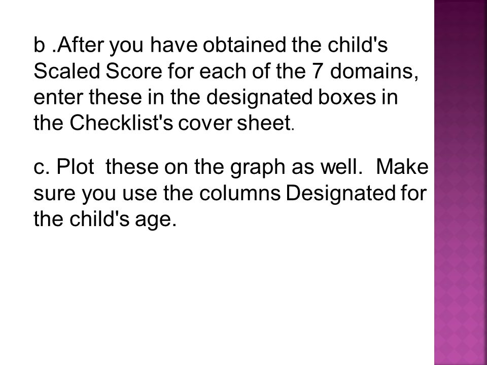 b .After you have obtained the child s Scaled Score for each of the 7 domains, enter these in the designated boxes in the Checklist s cover sheet.