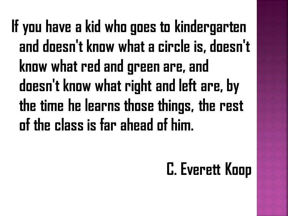 If you have a kid who goes to kindergarten and doesn t know what a circle is, doesn t know what red and green are, and doesn t know what right and left are, by the time he learns those things, the rest of the class is far ahead of him.