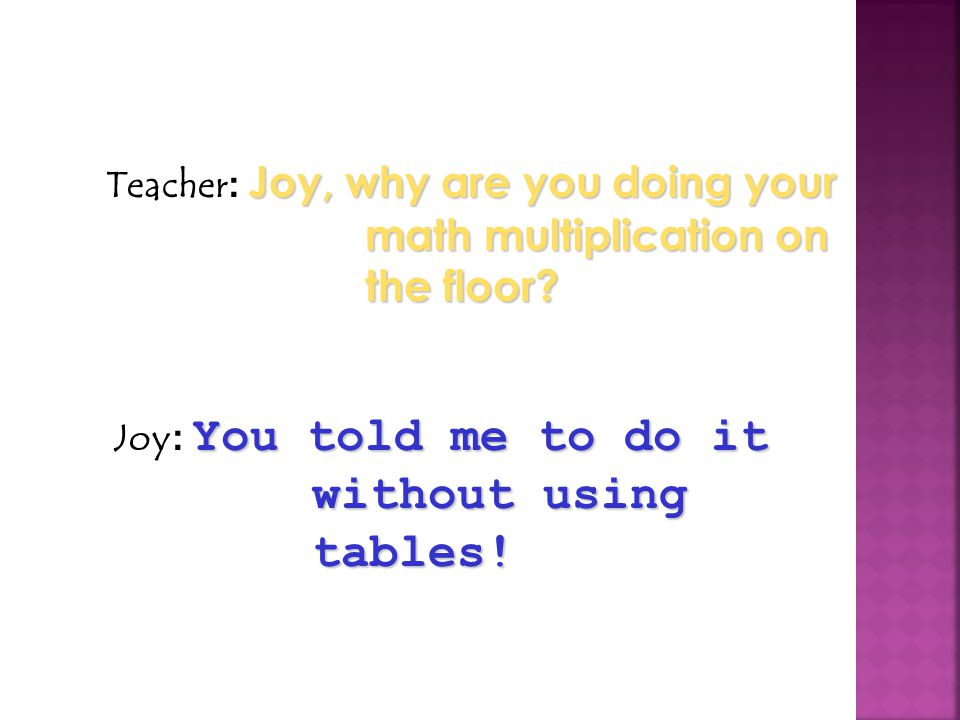 Teacher: Joy, why are you doing your math multiplication on the floor