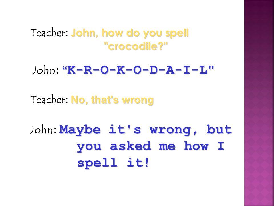 Teacher: John, how do you spell crocodile