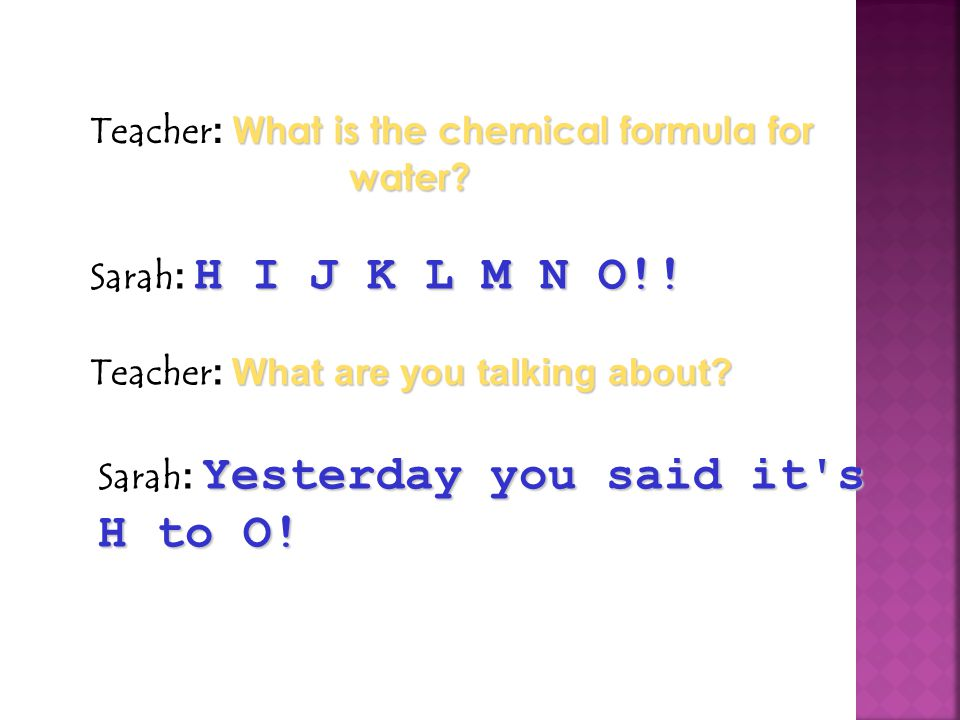 Teacher: What is the chemical formula for water