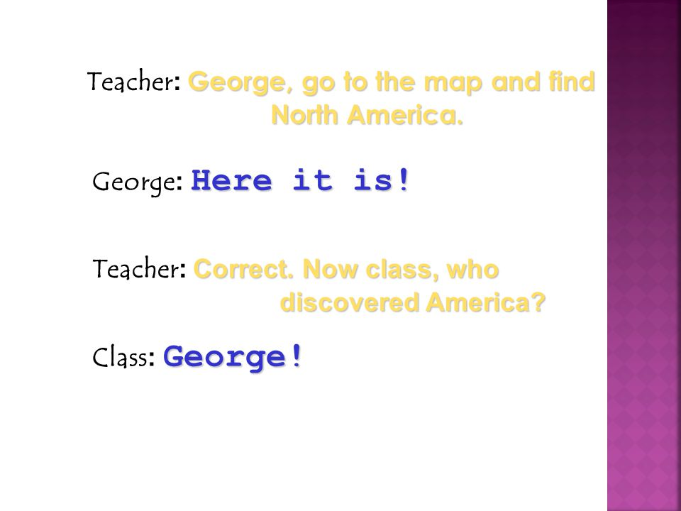 Teacher: George, go to the map and find North America.