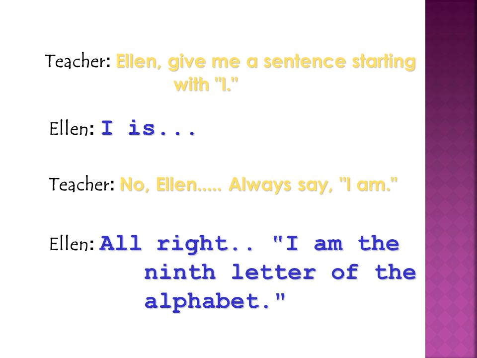 Teacher: Ellen, give me a sentence starting with I.