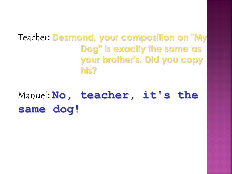 Teacher: Desmond, your composition on My Dog is exactly the same as your brother s. Did you copy his