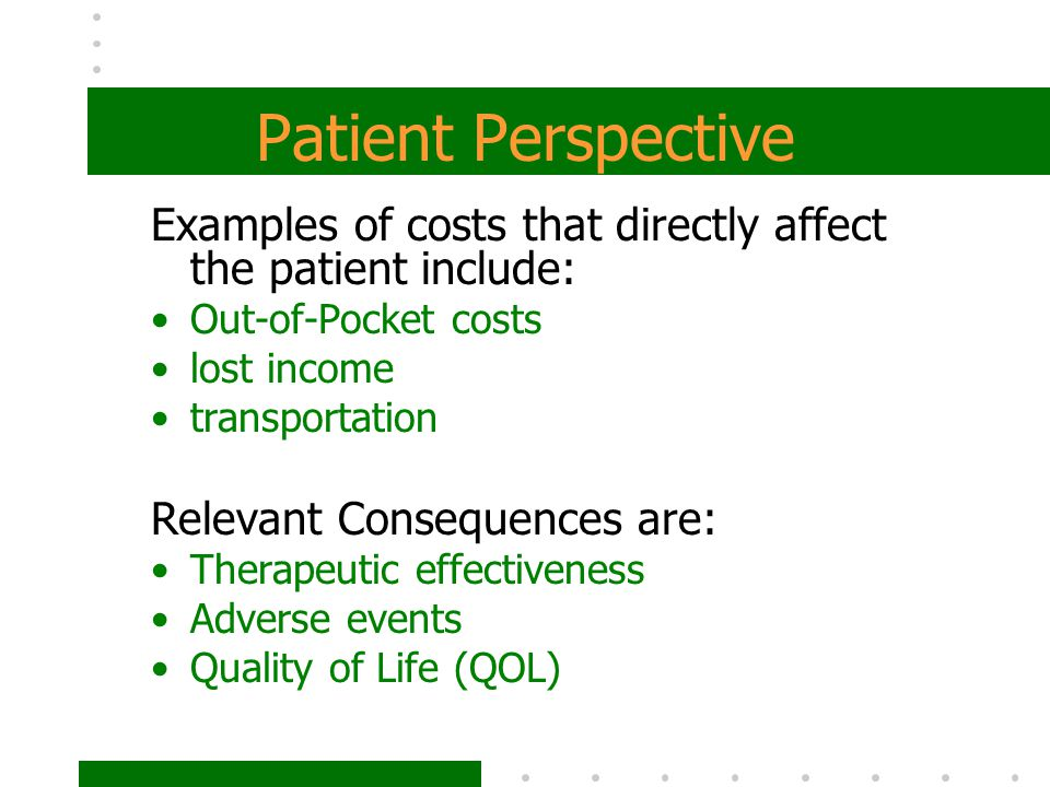 Patient Perspective Examples of costs that directly affect the patient include: Out-of-Pocket costs.