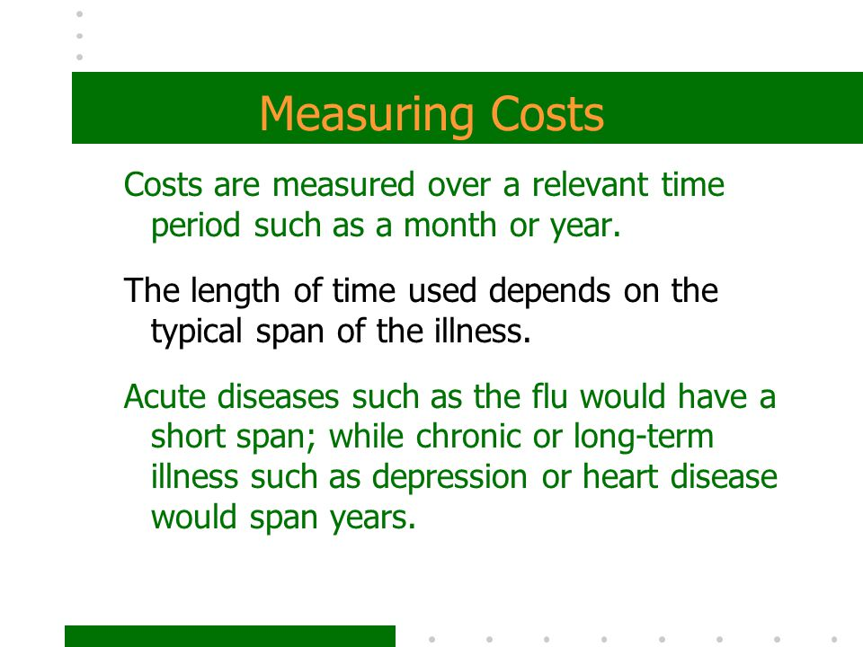 Measuring Costs Costs are measured over a relevant time period such as a month or year.