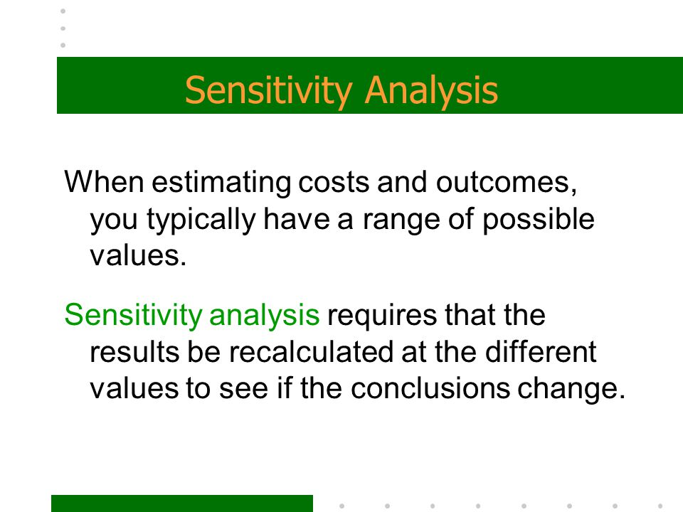 Sensitivity Analysis When estimating costs and outcomes, you typically have a range of possible values.