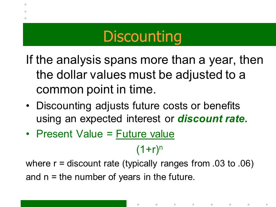 Discounting If the analysis spans more than a year, then the dollar values must be adjusted to a common point in time.