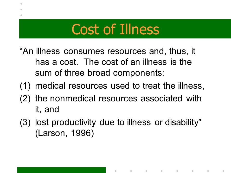 Cost of Illness An illness consumes resources and, thus, it has a cost. The cost of an illness is the sum of three broad components: