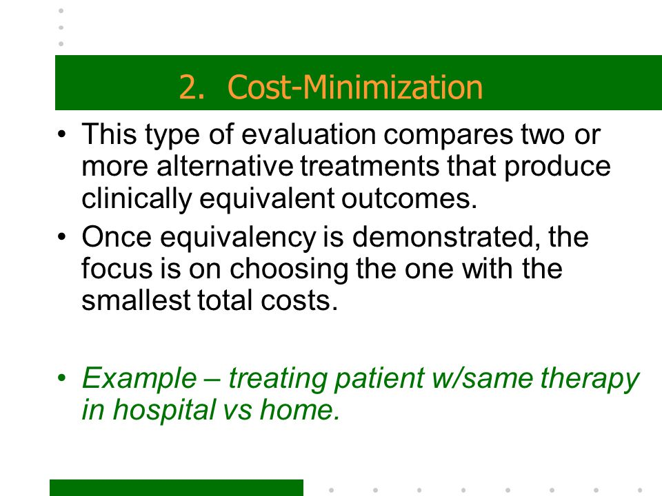 2. Cost-Minimization This type of evaluation compares two or more alternative treatments that produce clinically equivalent outcomes.