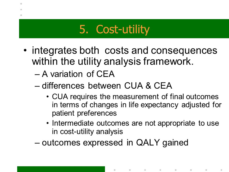 5. Cost-utility integrates both costs and consequences within the utility analysis framework. A variation of CEA.