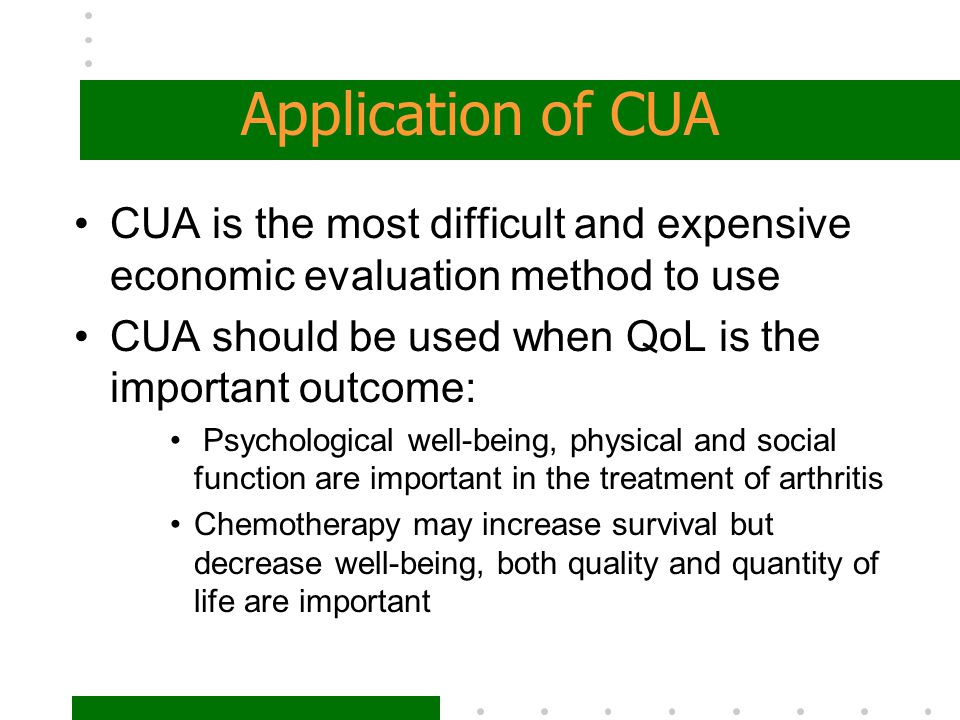 Application of CUA CUA is the most difficult and expensive economic evaluation method to use. CUA should be used when QoL is the important outcome: