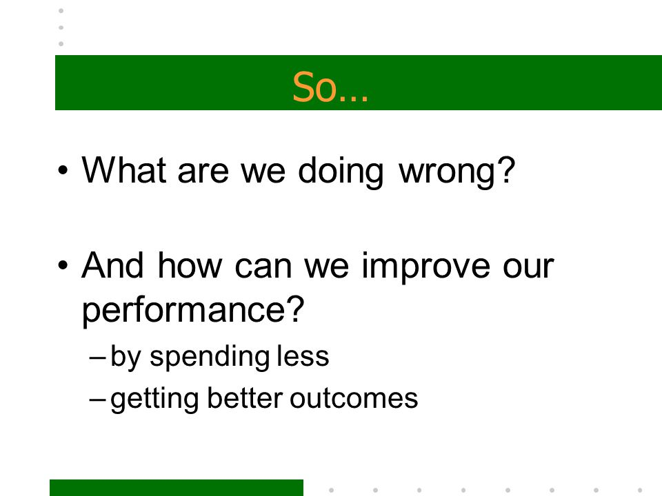 So… What are we doing wrong And how can we improve our performance