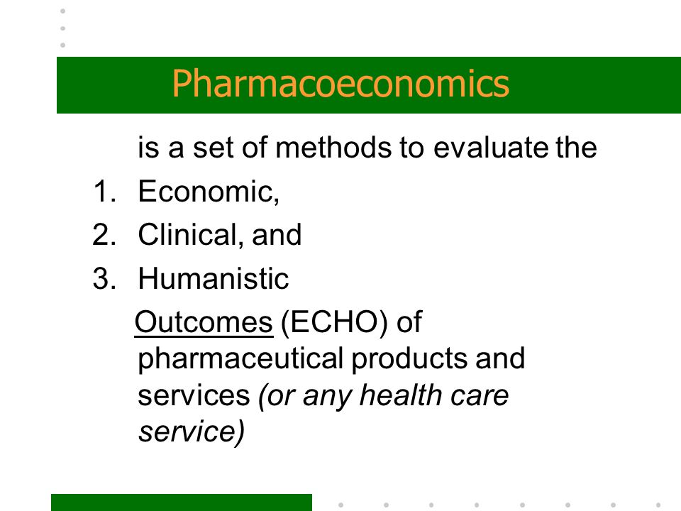 Pharmacoeconomics is a set of methods to evaluate the Economic,