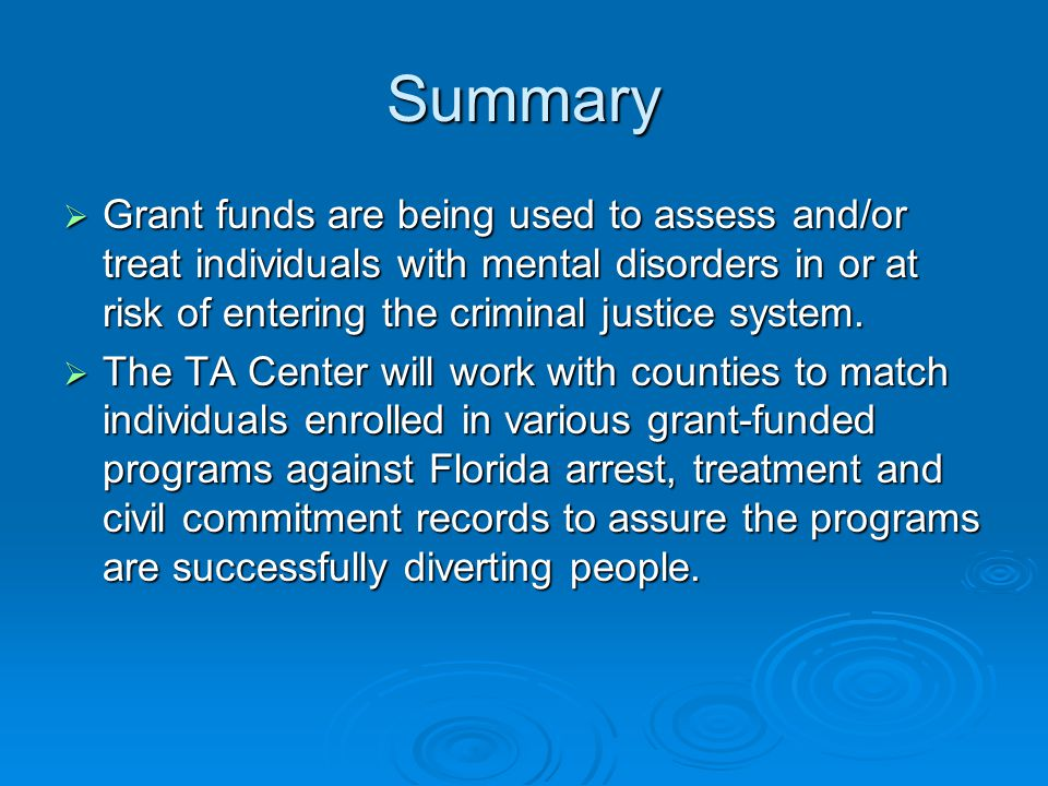 Summary Grant funds are being used to assess and/or treat individuals with mental disorders in or at risk of entering the criminal justice system.