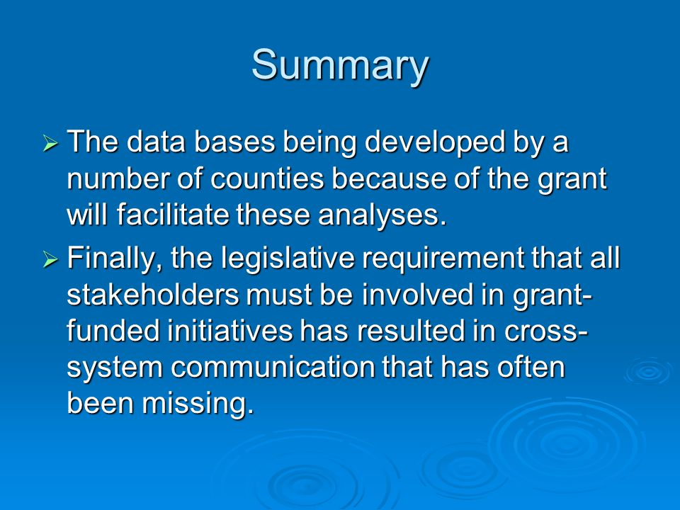 Summary The data bases being developed by a number of counties because of the grant will facilitate these analyses.