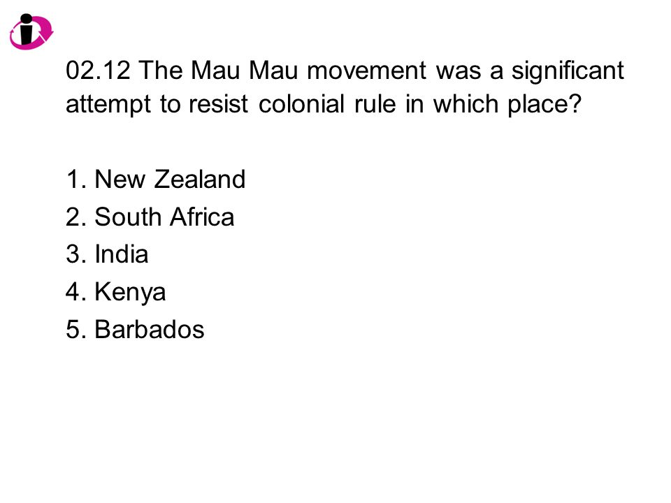 02.12 The Mau Mau movement was a significant attempt to resist colonial rule in which place