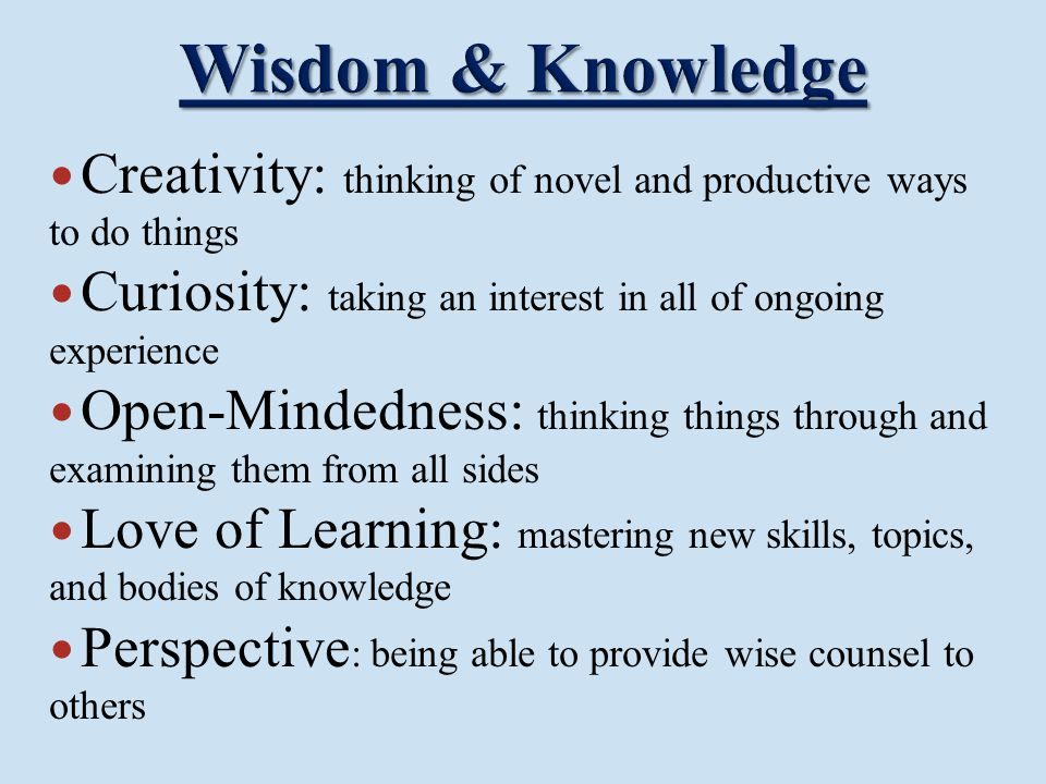 Wisdom & Knowledge Creativity: thinking of novel and productive ways to do things. Curiosity: taking an interest in all of ongoing experience.