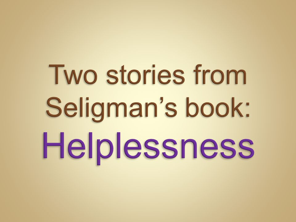 Two stories from Seligman's book: Helplessness