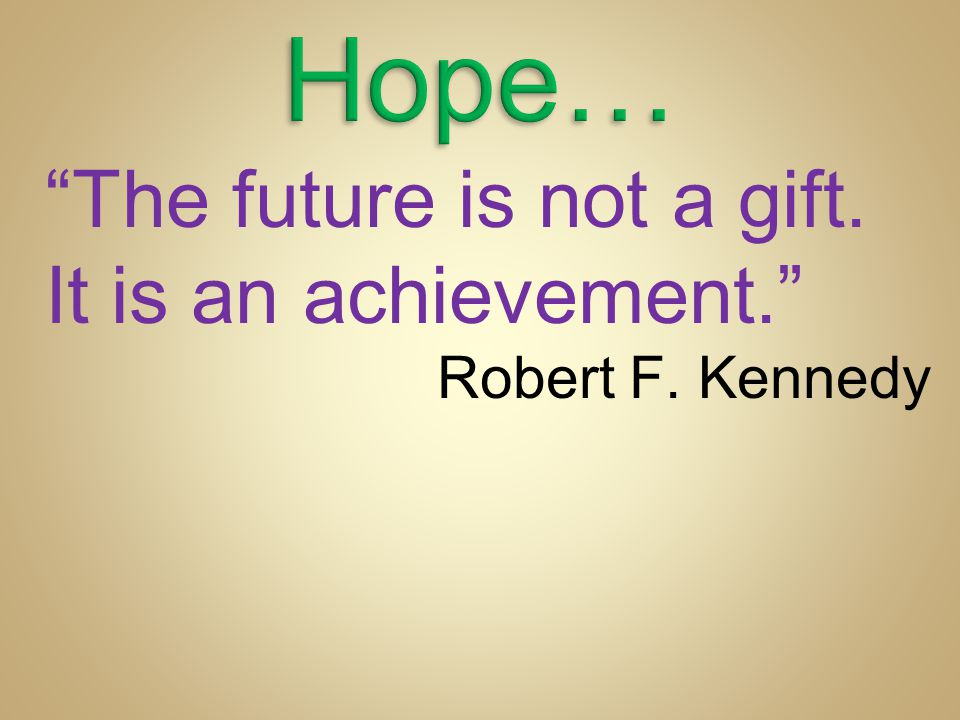 Hope… The future is not a gift. It is an achievement.