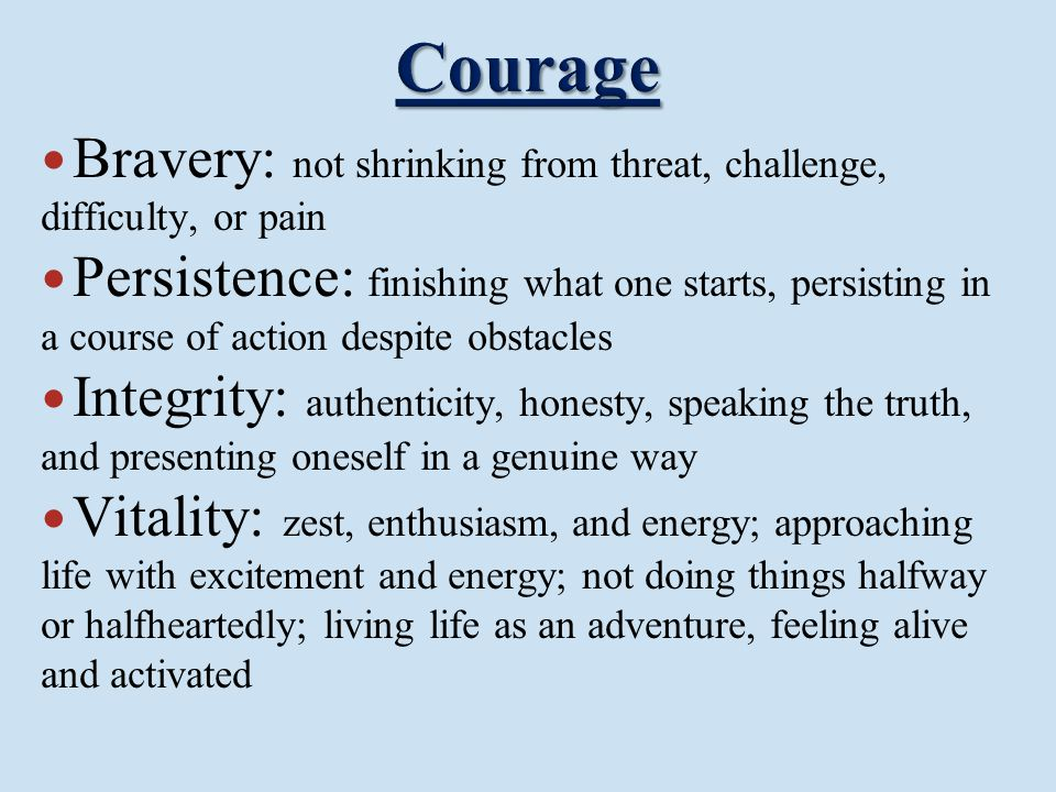 Courage Bravery: not shrinking from threat, challenge, difficulty, or pain.