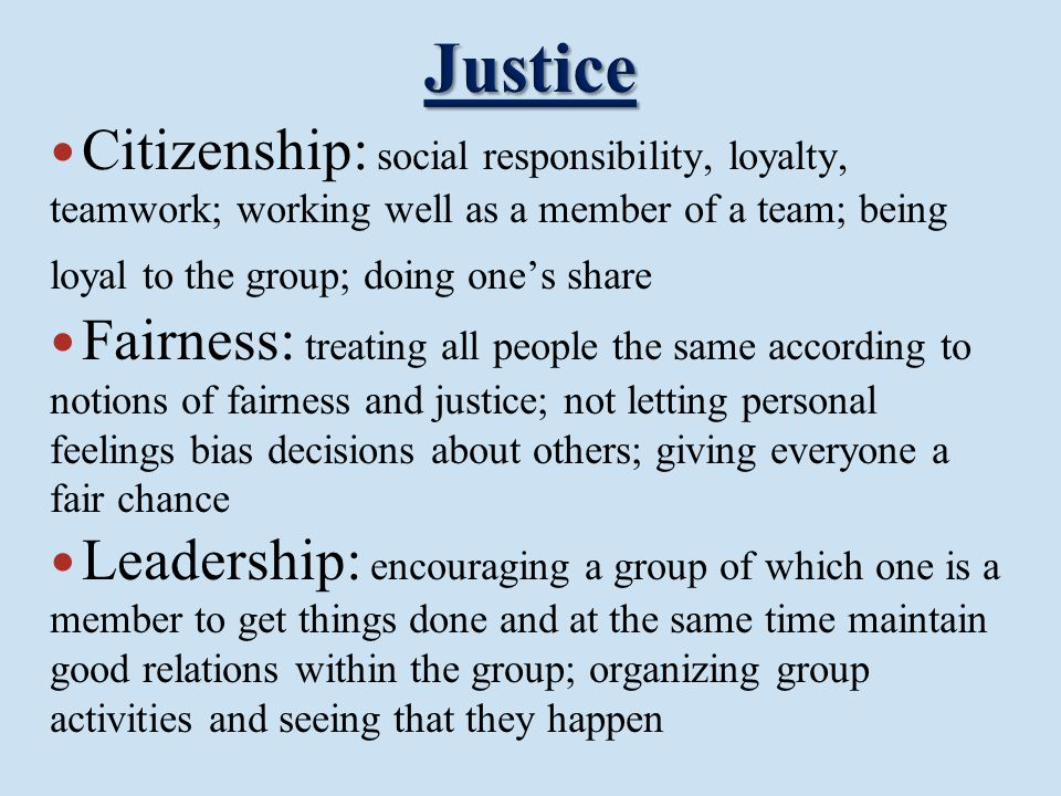 Justice Citizenship: social responsibility, loyalty, teamwork; working well as a member of a team; being loyal to the group; doing one's share.