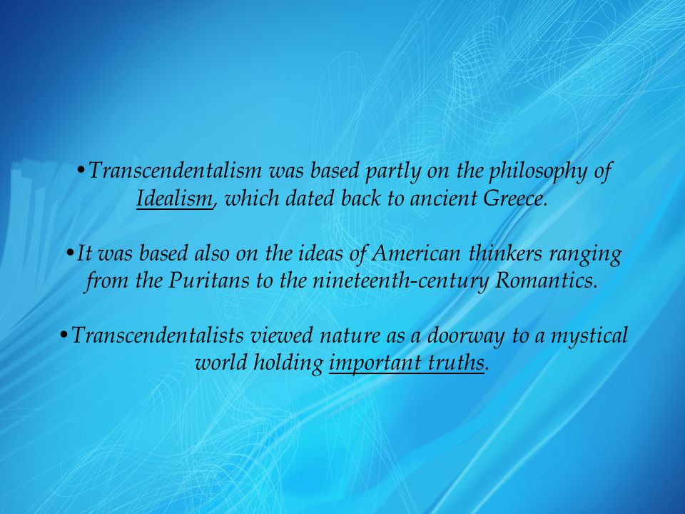Transcendentalism was based partly on the philosophy of Idealism, which dated back to ancient Greece.