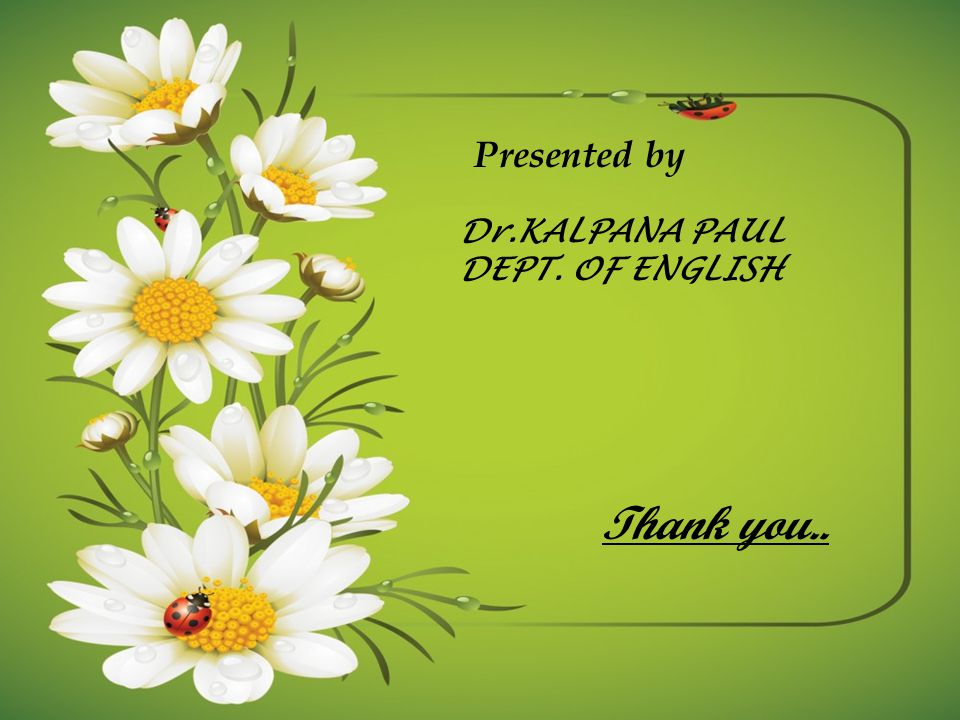 Presented by Dr.KALPANA PAUL DEPT. OF ENGLISH Thank you..