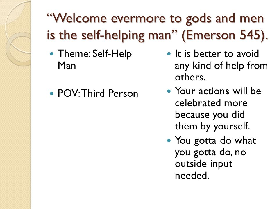 Welcome evermore to gods and men is the self-helping man (Emerson 545).