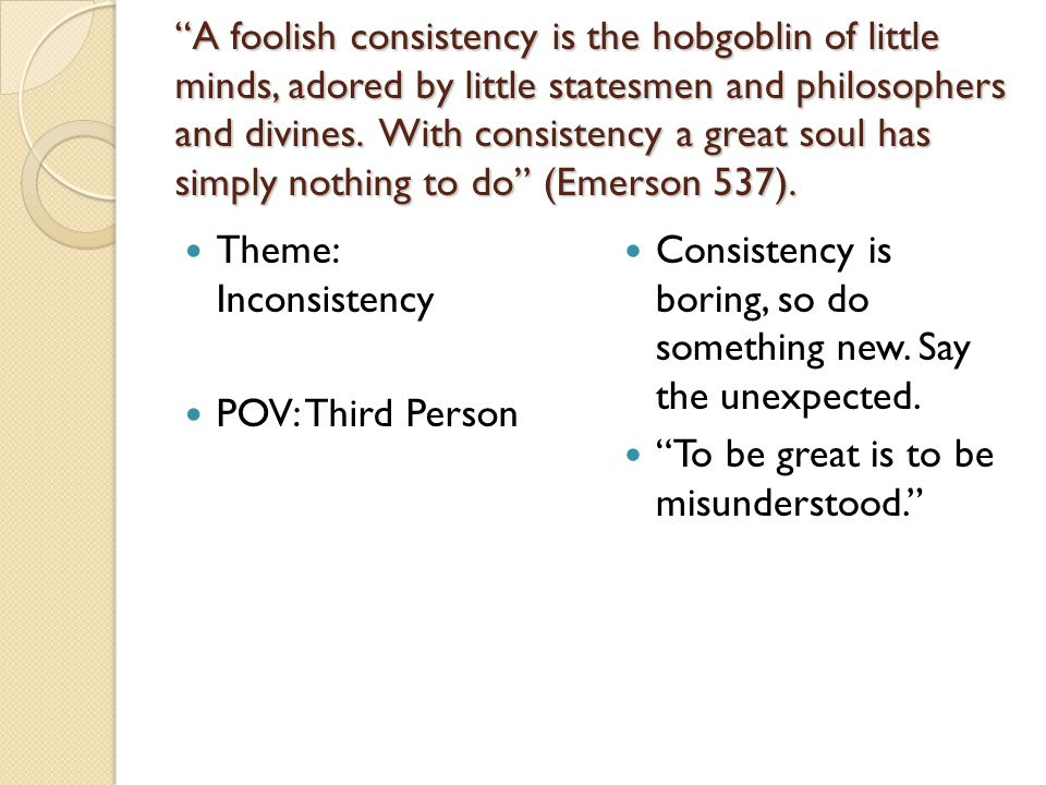 A foolish consistency is the hobgoblin of little minds, adored by little statesmen and philosophers and divines. With consistency a great soul has simply nothing to do (Emerson 537).