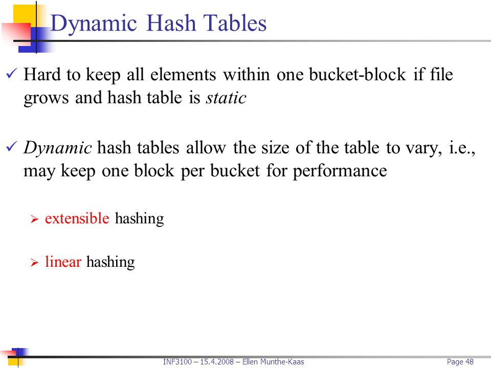 Dynamic Hash Tables Hard to keep all elements within one bucket-block if file grows and hash table is static.