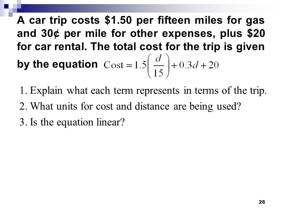 A car trip costs $1.50 per fifteen miles for gas and 30¢ per mile for other expenses, plus $20 for car rental. The total cost for the trip is given by the equation
