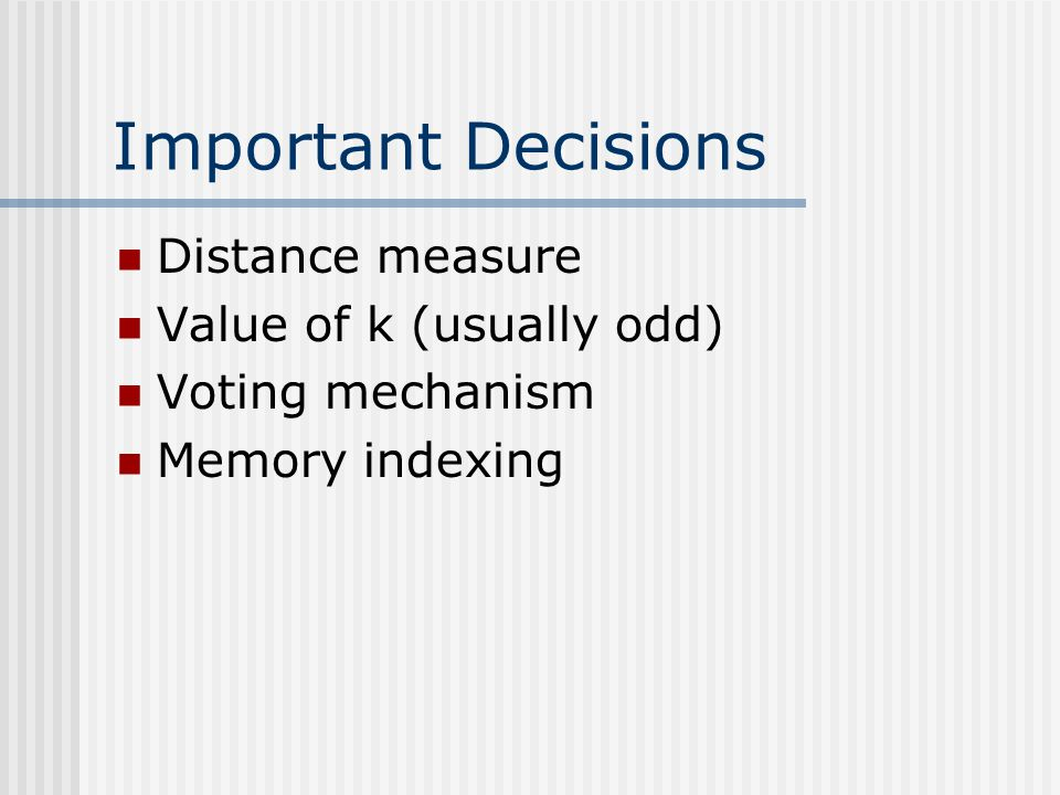 Important Decisions Distance measure Value of k (usually odd)