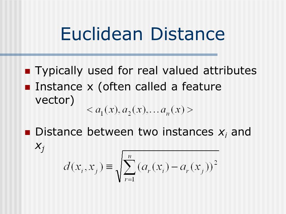 Euclidean Distance Typically used for real valued attributes