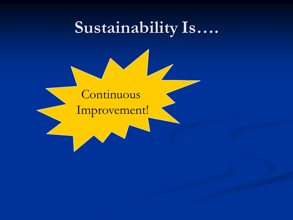 Sustainability Is…. Continuous Improvement! Continuing to do