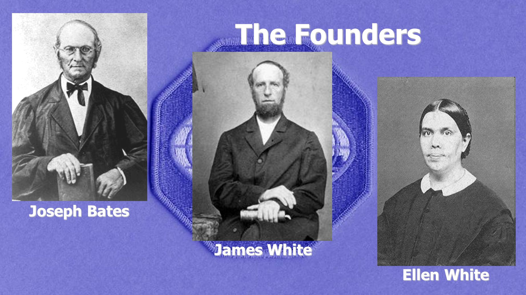The Founders Joseph Bates James White Ellen White